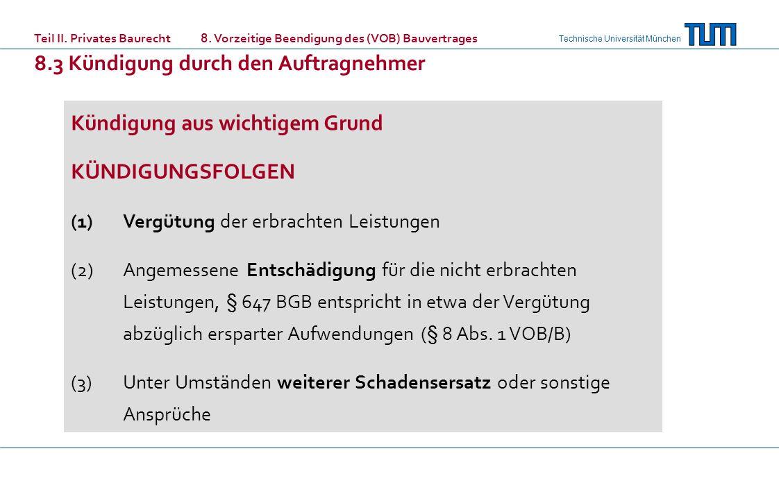 Technische Universität München Kündigung aus wichtigem Grund KÜNDIGUNGSFOLGEN (1)Vergütung der erbrachten Leistungen (2)Angemessene Entschädigung für die nicht erbrachten Leistungen, § 647 BGB entspricht in etwa der Vergütung abzüglich ersparter Aufwendungen (§ 8 Abs.