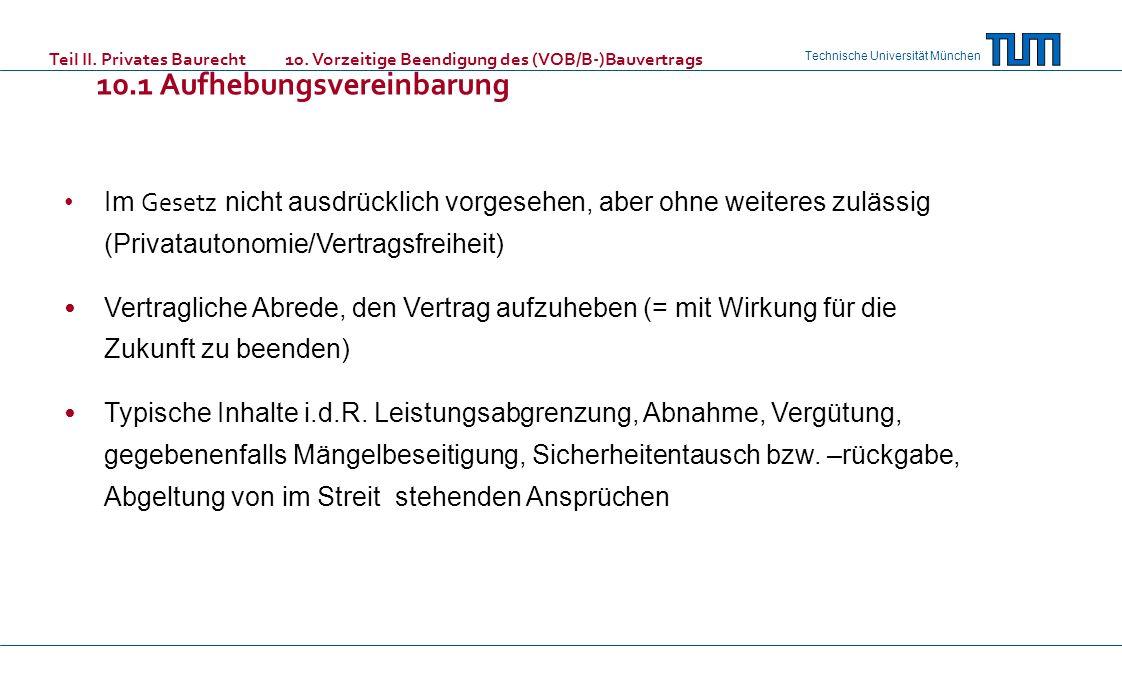 Technische Universität München Teil II. Privates Baurecht 10. Vorzeitige Beendigung des (VOB/B-)Bauvertrags 10.1 Aufhebungsvereinbarung Im Gesetz nich