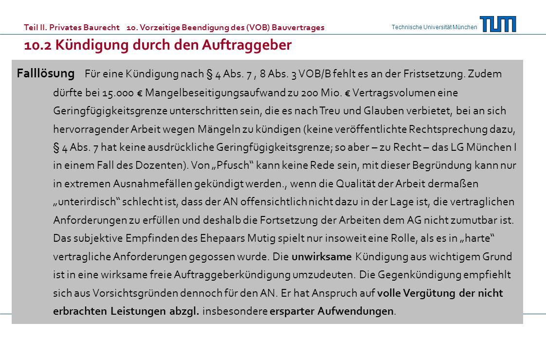 Technische Universität München Falllösung Für eine Kündigung nach § 4 Abs. 7, 8 Abs. 3 VOB/B fehlt es an der Fristsetzung. Zudem dürfte bei 15.000 Man