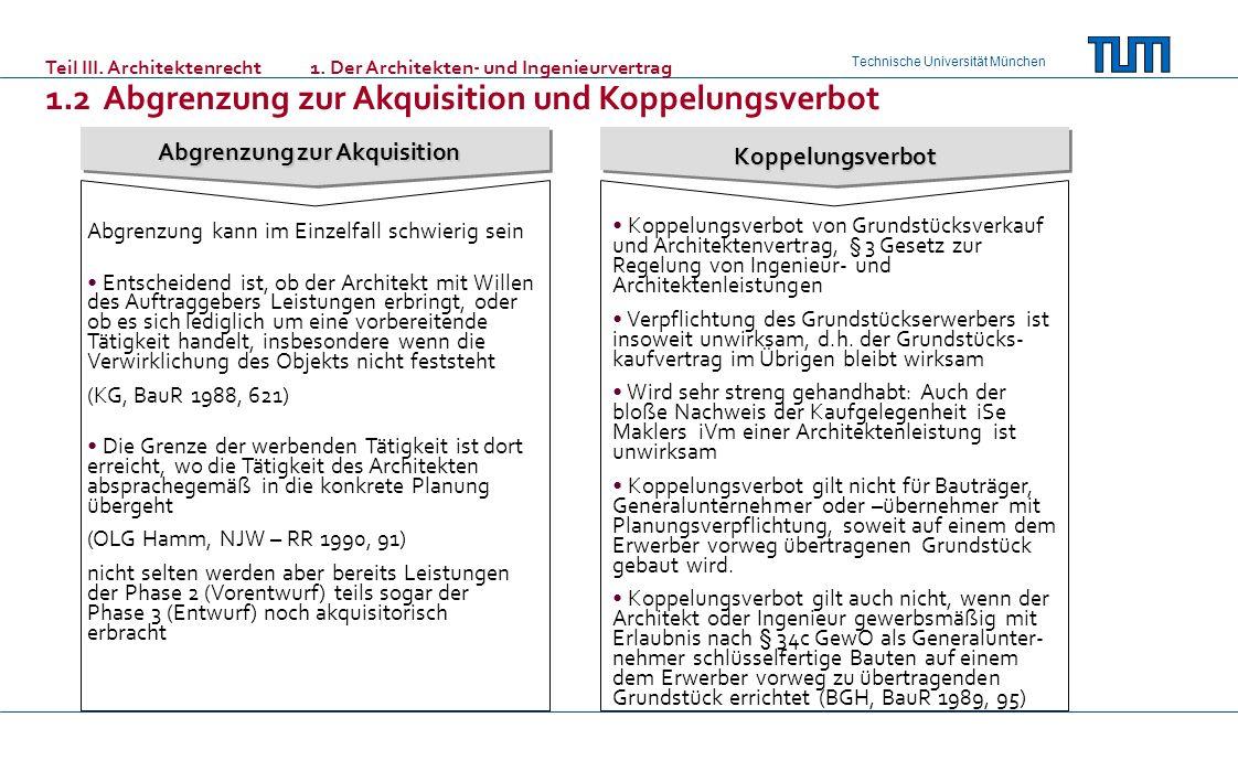 Technische Universität München Koppelungsverbot Abgrenzung zur Akquisition Abgrenzung kann im Einzelfall schwierig sein Entscheidend ist, ob der Architekt mit Willen des Auftraggebers Leistungen erbringt, oder ob es sich lediglich um eine vorbereitende Tätigkeit handelt, insbesondere wenn die Verwirklichung des Objekts nicht feststeht (KG, BauR 1988, 621) Die Grenze der werbenden Tätigkeit ist dort erreicht, wo die Tätigkeit des Architekten absprachegemäß in die konkrete Planung übergeht (OLG Hamm, NJW – RR 1990, 91) nicht selten werden aber bereits Leistungen der Phase 2 (Vorentwurf) teils sogar der Phase 3 (Entwurf) noch akquisitorisch erbracht Koppelungsverbot von Grundstücksverkauf und Architektenvertrag, § 3 Gesetz zur Regelung von Ingenieur- und Architektenleistungen Verpflichtung des Grundstückserwerbers ist insoweit unwirksam, d.h.