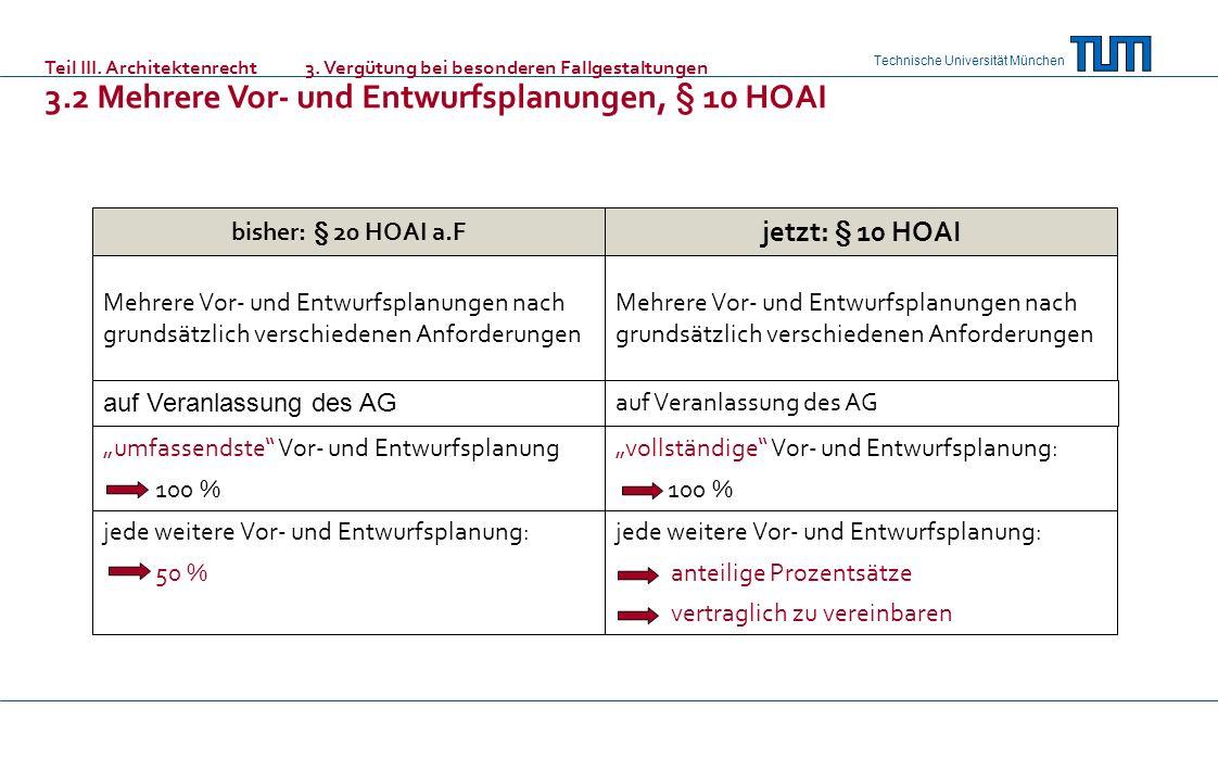 Technische Universität München bisher: § 20 HOAI a.F jetzt: § 10 HOAI Mehrere Vor- und Entwurfsplanungen nach grundsätzlich verschiedenen Anforderungen auf Veranlassung des AG umfassendste Vor- und Entwurfsplanung 100 % jede weitere Vor- und Entwurfsplanung: 50 % Mehrere Vor- und Entwurfsplanungen nach grundsätzlich verschiedenen Anforderungen auf Veranlassung des AG vollständige Vor- und Entwurfsplanung: 100 % jede weitere Vor- und Entwurfsplanung: anteilige Prozentsätze vertraglich zu vereinbaren Teil III.