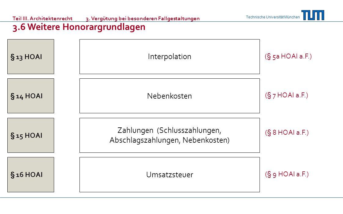 Technische Universität München § 13 HOAI § 14 HOAI § 15 HOAI § 16 HOAI Umsatzsteuer Zahlungen (Schlusszahlungen, Abschlagszahlungen, Nebenkosten) Nebenkosten Interpolation (§ 5a HOAI a.F.) (§ 7 HOAI a.F.) (§ 8 HOAI a.F.) (§ 9 HOAI a.F.) Teil III.