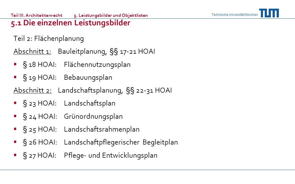 Technische Universität München Teil 2: Flächenplanung Abschnitt 1: Bauleitplanung, §§ 17-21 HOAI § 18 HOAI: Flächennutzungsplan § 19 HOAI: Bebauungsplan Abschnitt 2: Landschaftsplanung, §§ 22-31 HOAI § 23 HOAI: Landschaftsplan § 24 HOAI: Grünordnungsplan § 25 HOAI: Landschaftsrahmenplan § 26 HOAI: Landschaftpflegerischer Begleitplan § 27 HOAI: Pflege- und Entwicklungsplan Teil III.