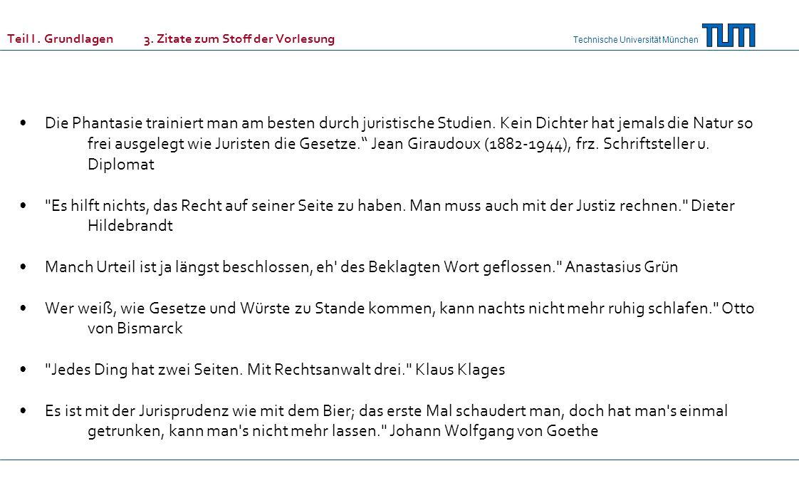 Technische Universität München Teil I. Grundlagen 3. Zitate zum Stoff der Vorlesung Die Phantasie trainiert man am besten durch juristische Studien. K