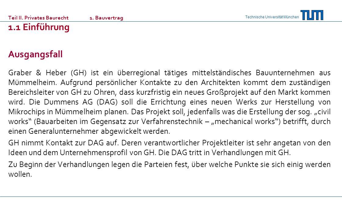 Technische Universität München Teil II. Privates Baurecht 1. Bauvertrag 1.1 Einführung Ausgangsfall Graber & Heber (GH) ist ein überregional tätiges m
