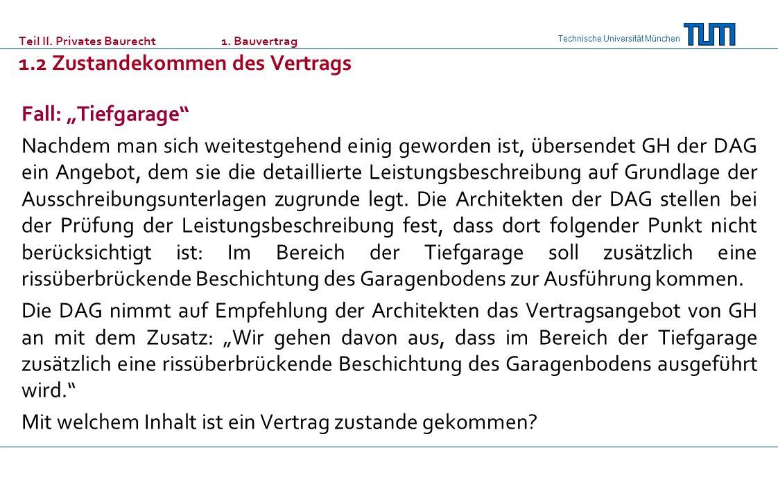 Technische Universität München Teil II. Privates Baurecht 1. Bauvertrag 1.2 Zustandekommen des Vertrags Fall: Tiefgarage Nachdem man sich weitestgehen