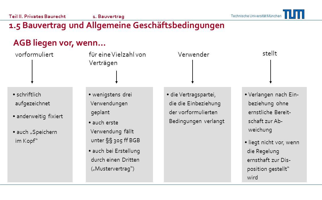 Technische Universität München AGB liegen vor, wenn… vorformuliertfür eine Vielzahl von Verträgen Verwender schriftlich aufgezeichnet anderweitig fixiert auch Speichern im Kopf wenigstens drei Verwendungen geplant auch erste Verwendung fällt unter §§ 305 ff BGB auch bei Erstellung durch einen Dritten (Mustervertrag) die Vertragspartei, die die Einbeziehung der vorformulierten Bedingungen verlangt Verlangen nach Ein- beziehung ohne ernstliche Bereit- schaft zur Ab- weichung liegt nicht vor, wenn die Regelung ernsthaft zur Dis- position gestellt wird stellt Teil II.
