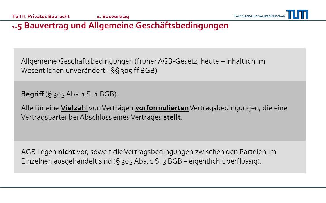 Technische Universität München Teil II. Privates Baurecht 1. Bauvertrag 1.5 Bauvertrag und Allgemeine Geschäftsbedingungen Allgemeine Geschäftsbedingu