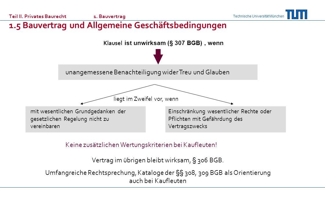 Technische Universität München Klausel ist unwirksam (§ 307 BGB), wenn unangemessene Benachteiligung wider Treu und Glauben liegt im Zweifel vor, wenn mit wesentlichen Grundgedanken der gesetzlichen Regelung nicht zu vereinbaren Einschränkung wesentlicher Rechte oder Pflichten mit Gefährdung des Vertragszwecks Keine zusätzlichen Wertungskriterien bei Kaufleuten.