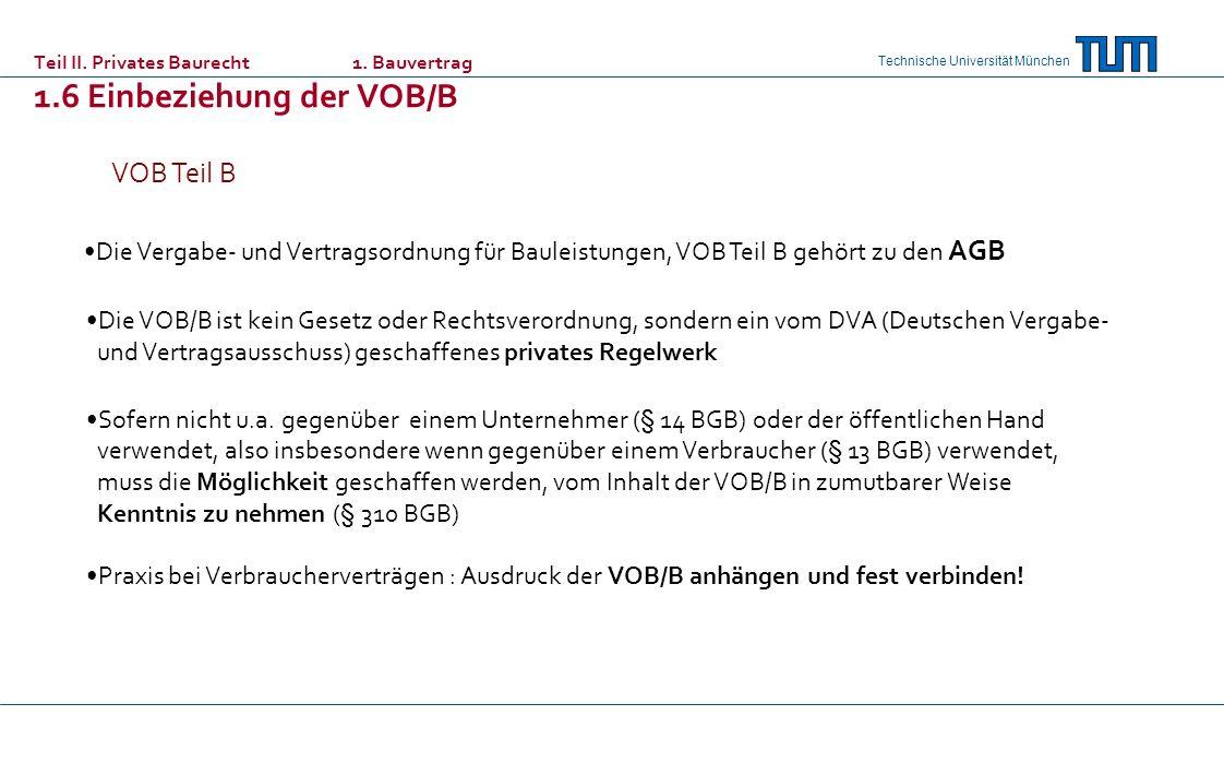 Technische Universität München Teil II. Privates Baurecht 1. Bauvertrag 1.6 Einbeziehung der VOB/B Die Vergabe- und Vertragsordnung für Bauleistungen,