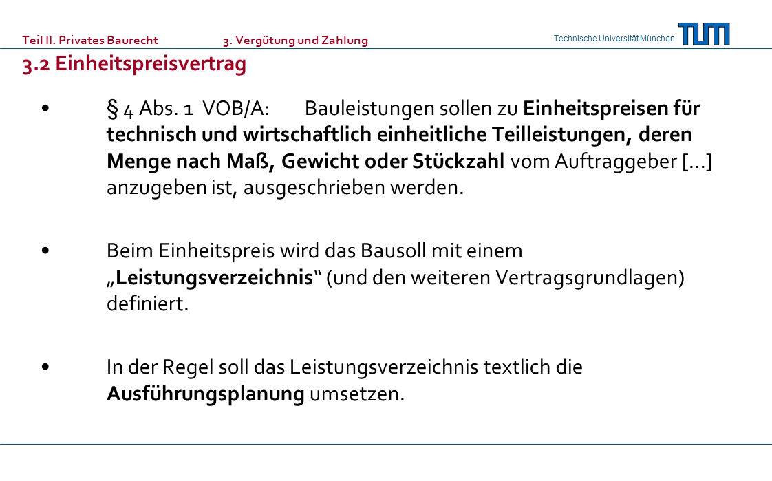Technische Universität München Teil II. Privates Baurecht 3. Vergütung und Zahlung 3.2 Einheitspreisvertrag § 4 Abs. 1 VOB/A: Bauleistungen sollen zu