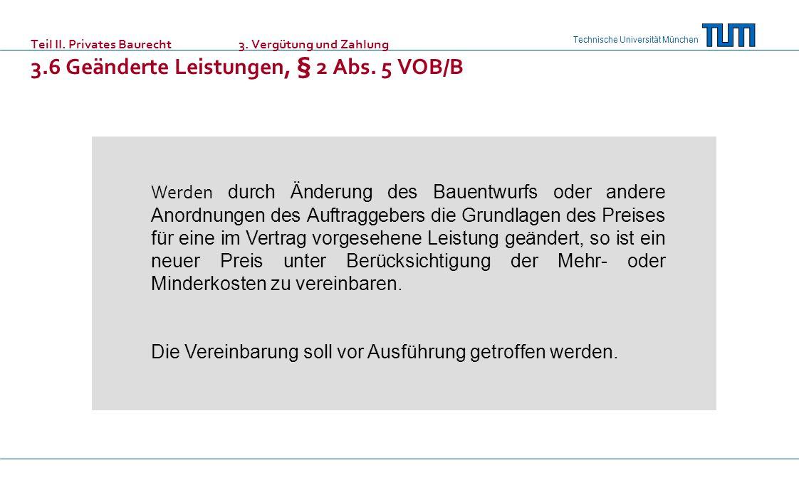 Technische Universität München Teil II. Privates Baurecht 3. Vergütung und Zahlung 3.6 Geänderte Leistungen, § 2 Abs. 5 VOB/B Werden durch Änderung de