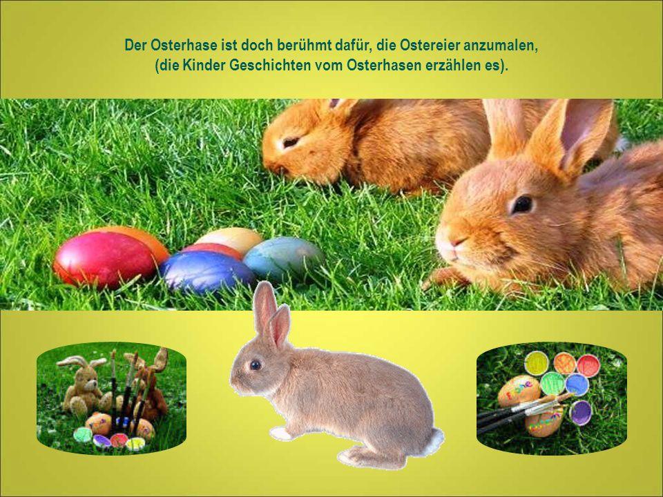 Der Osterhase ist doch berühmt dafür, die Ostereier anzumalen, (die Kinder Geschichten vom Osterhasen erzählen es).
