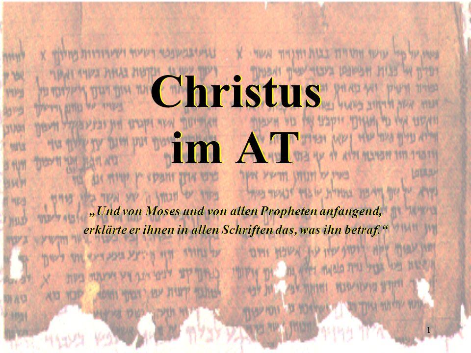 1 Christus im AT Und von Moses und von allen Propheten anfangend, erklärte er ihnen in allen Schriften das, was ihn betraf. Und von Moses und von alle