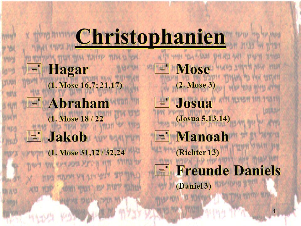 4 Christophanien +Hagar (1. Mose 16,7; 21,17) +Abraham (1. Mose 18 / 22 +Jakob (1. Mose 31,12 / 32,24 +Hagar (1. Mose 16,7; 21,17) +Abraham (1. Mose 1