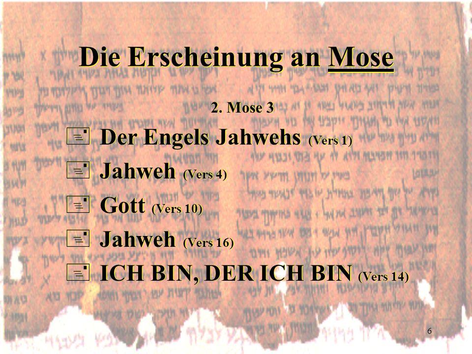 6 Die Erscheinung an Mose 2. Mose 3 +Der Engels Jahwehs (Vers 1) +Jahweh (Vers 4) +Gott (Vers 10) +Jahweh (Vers 16) +ICH BIN, DER ICH BIN (Vers 14) 2.