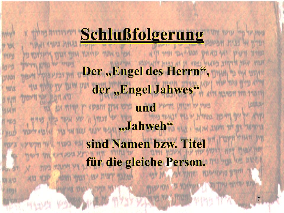 7 Schlußfolgerung Der Engel des Herrn, der Engel Jahwes und Jahweh sind Namen bzw. Titel für die gleiche Person. Der Engel des Herrn, der Engel Jahwes