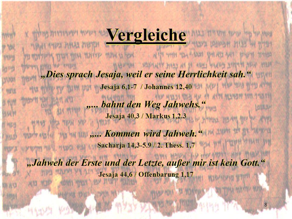 8 Vergleiche Dies sprach Jesaja, weil er seine Herrlichkeit sah. Jesaja 6,1-7 / Johannes 12,40... bahnt den Weg Jahwehs. Jesaja 40,3 / Markus 1,2.3...
