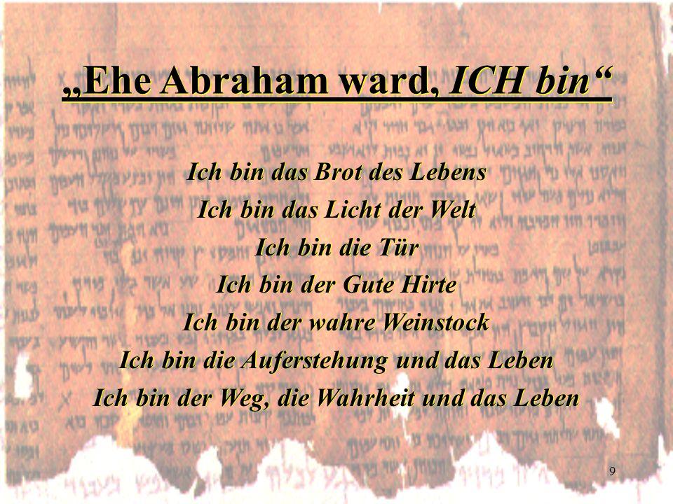 9 Ehe Abraham ward, ICH bin Ich bin das Brot des Lebens Ich bin das Licht der Welt Ich bin die Tür Ich bin der Gute Hirte Ich bin der wahre Weinstock