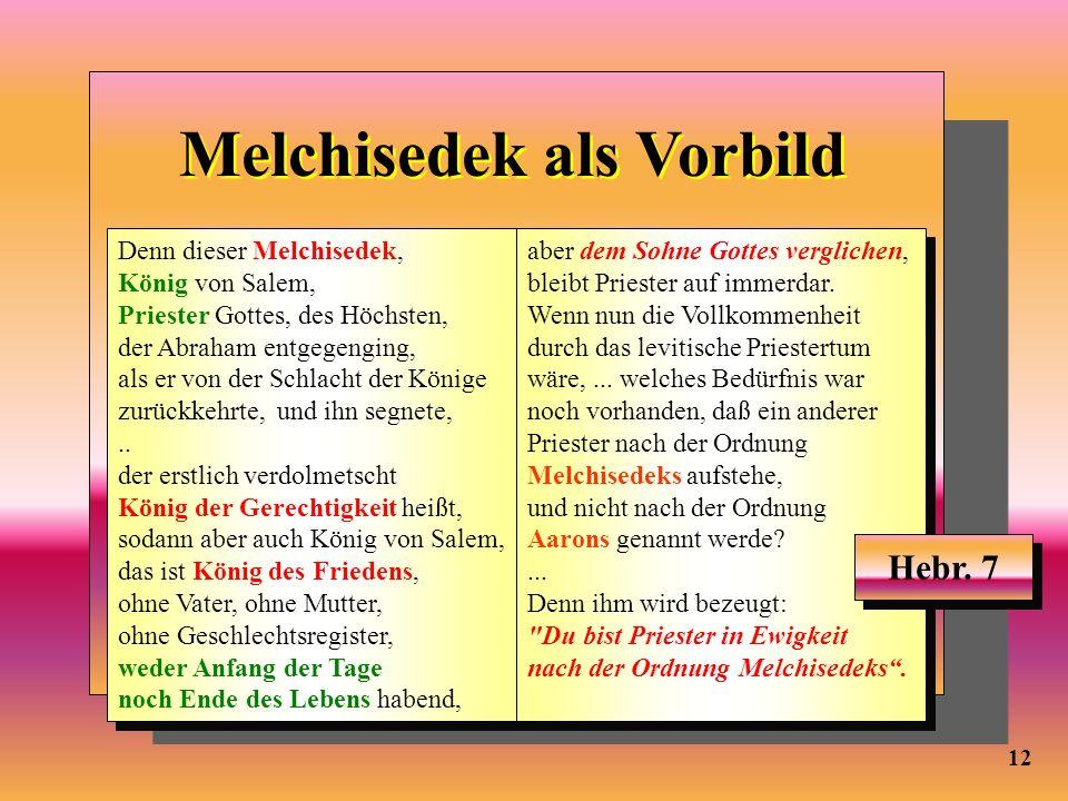 12 Melchisedek als Vorbild Denn dieser Melchisedek, König von Salem, Priester Gottes, des Höchsten, der Abraham entgegenging, als er von der Schlacht