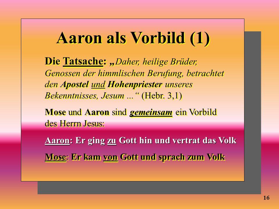 16 Aaron als Vorbild (1) Die Tatsache: Daher, heilige Brüder, Genossen der himmlischen Berufung, betrachtet den Apostel und Hohenpriester unseres Beke