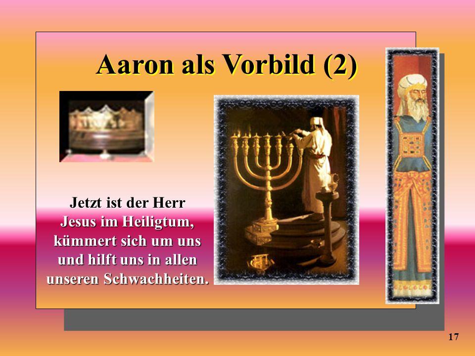 17 Aaron als Vorbild (2) Jetzt ist der Herr Jesus im Heiligtum, kümmert sich umuns und hilft uns in allen unseren Schwachheiten. Jetzt ist der Herr Je