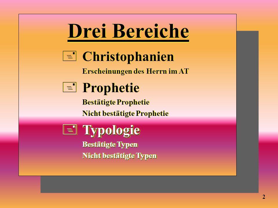 Drei Bereiche +Christophanien Erscheinungen des Herrn im AT +Prophetie Bestätigte Prophetie Nicht bestätigte Prophetie +Typologie Bestätigte Typen Nic