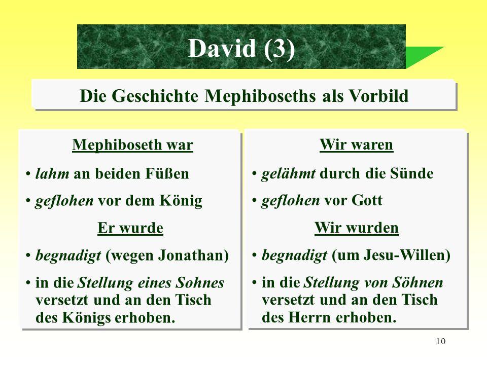10 David (3) Die Geschichte Mephiboseths als Vorbild Mephiboseth war lahm an beiden Füßen geflohen vor dem König Er wurde begnadigt (wegen Jonathan) i