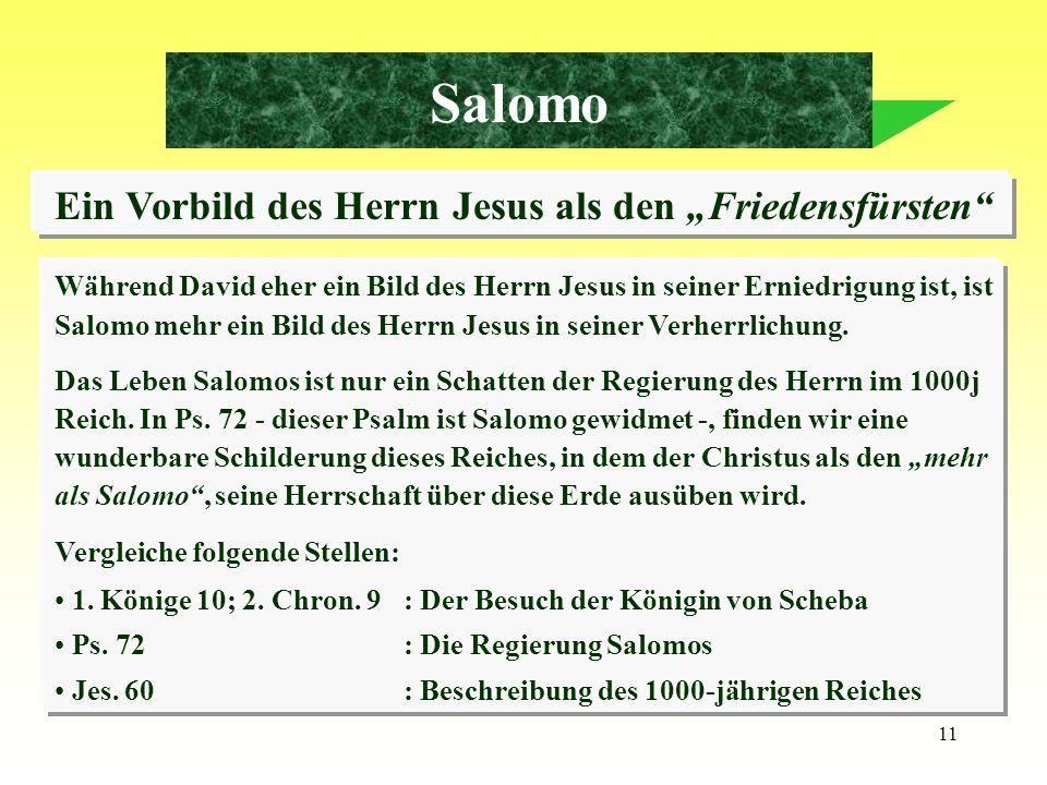 11 Salomo Ein Vorbild des Herrn Jesus als den Friedensfürsten Während David eher ein Bild des Herrn Jesus in seiner Erniedrigung ist, ist Salomo mehr