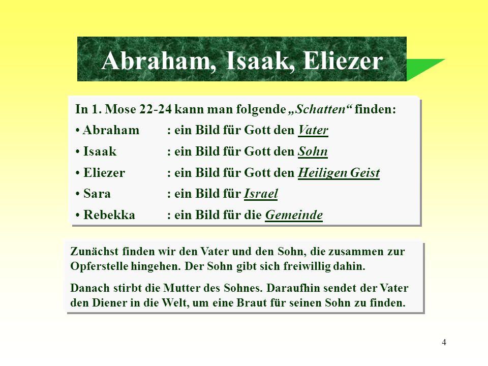4 Abraham, Isaak, Eliezer In 1. Mose 22-24 kann man folgende Schatten finden: Abraham: ein Bild für Gott den Vater Isaak: ein Bild für Gott den Sohn E