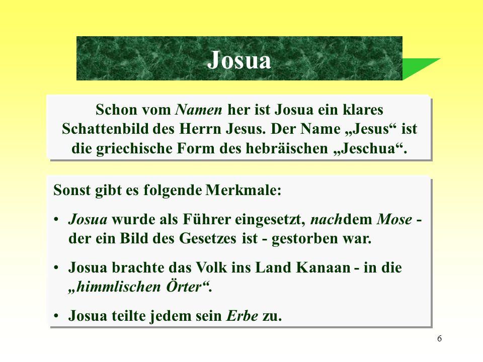 6 Josua Schon vom Namen her ist Josua ein klares Schattenbild des Herrn Jesus. Der Name Jesus ist die griechische Form des hebräischen Jeschua. Sonst