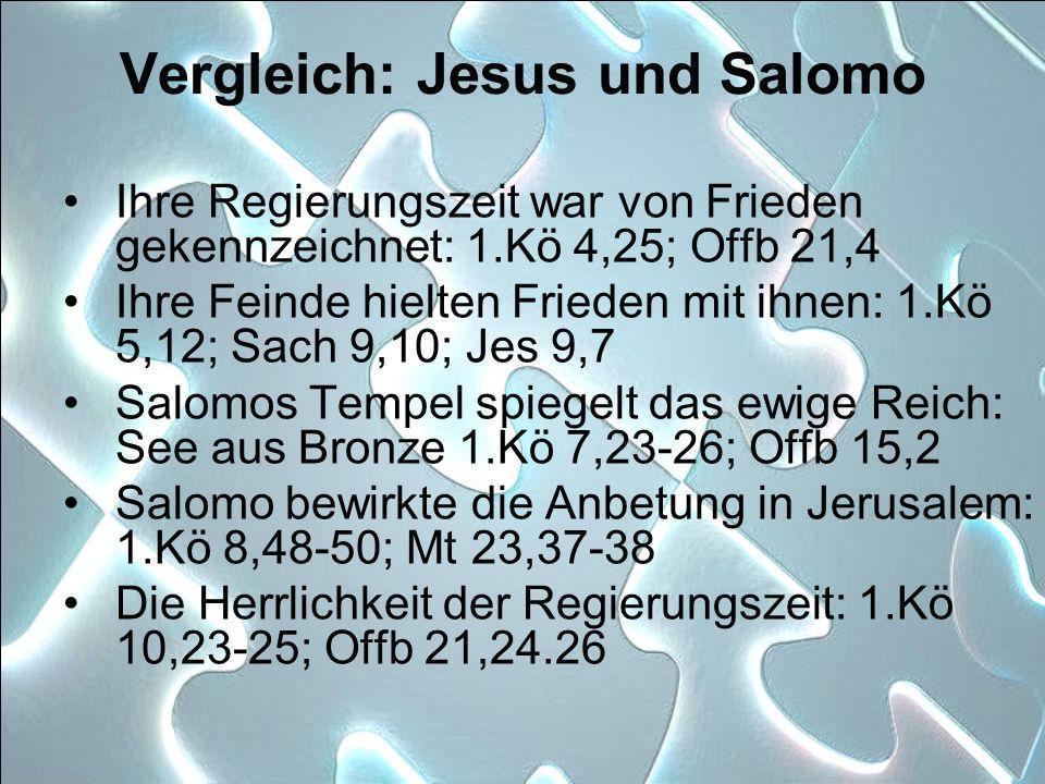 Vergleich: Jesus und Salomo Ihre Regierungszeit war von Frieden gekennzeichnet: 1.Kö 4,25; Offb 21,4 Ihre Feinde hielten Frieden mit ihnen: 1.Kö 5,12;
