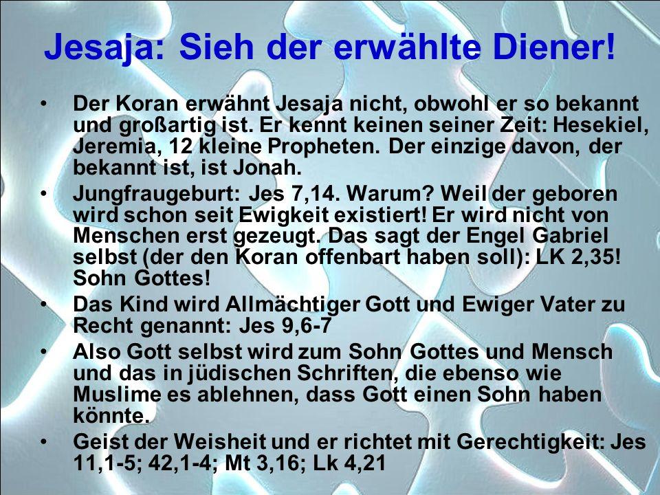 Jesaja: Sieh der erwählte Diener! Der Koran erwähnt Jesaja nicht, obwohl er so bekannt und großartig ist. Er kennt keinen seiner Zeit: Hesekiel, Jerem