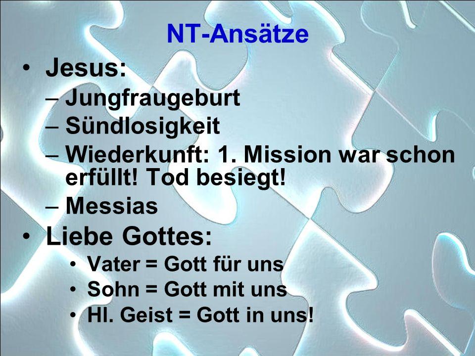 NT-Ansätze Jesus: –Jungfraugeburt –Sündlosigkeit –Wiederkunft: 1. Mission war schon erfüllt! Tod besiegt! –Messias Liebe Gottes: Vater = Gott für uns
