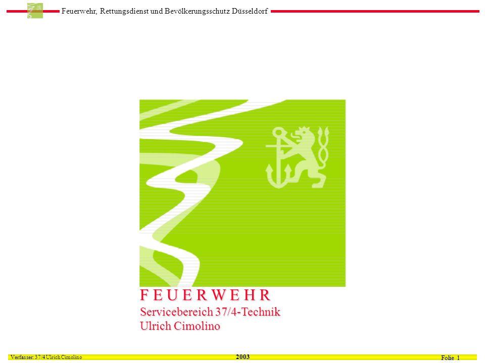 Feuerwehr, Rettungsdienst und Bevölkerungsschutz Düsseldorf Folie 1 Verfasser: 37/4 Verfasser: 37/4 Ulrich Cimolino 2003 F E U E R W E H R Servicebereich 37/4-Technik Ulrich Cimolino