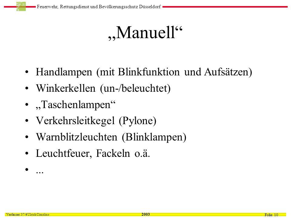 Feuerwehr, Rettungsdienst und Bevölkerungsschutz Düsseldorf Folie 10 Verfasser: 37/4 Verfasser: 37/4 Ulrich Cimolino 2003 Manuell Handlampen (mit Blinkfunktion und Aufsätzen) Winkerkellen (un-/beleuchtet) Taschenlampen Verkehrsleitkegel (Pylone) Warnblitzleuchten (Blinklampen) Leuchtfeuer, Fackeln o.ä....
