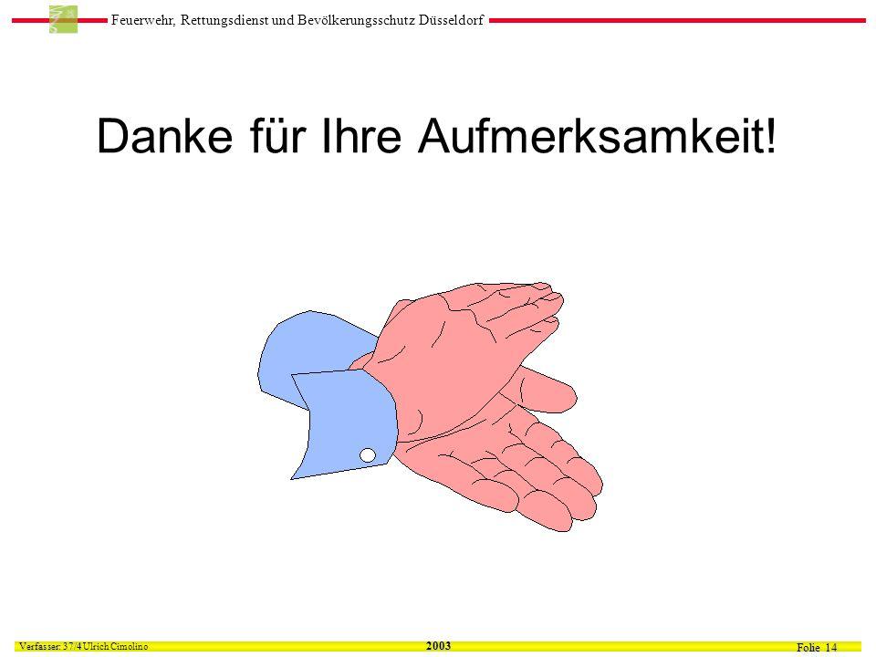 Feuerwehr, Rettungsdienst und Bevölkerungsschutz Düsseldorf Folie 14 Verfasser: 37/4 Verfasser: 37/4 Ulrich Cimolino 2003 Danke für Ihre Aufmerksamkeit!