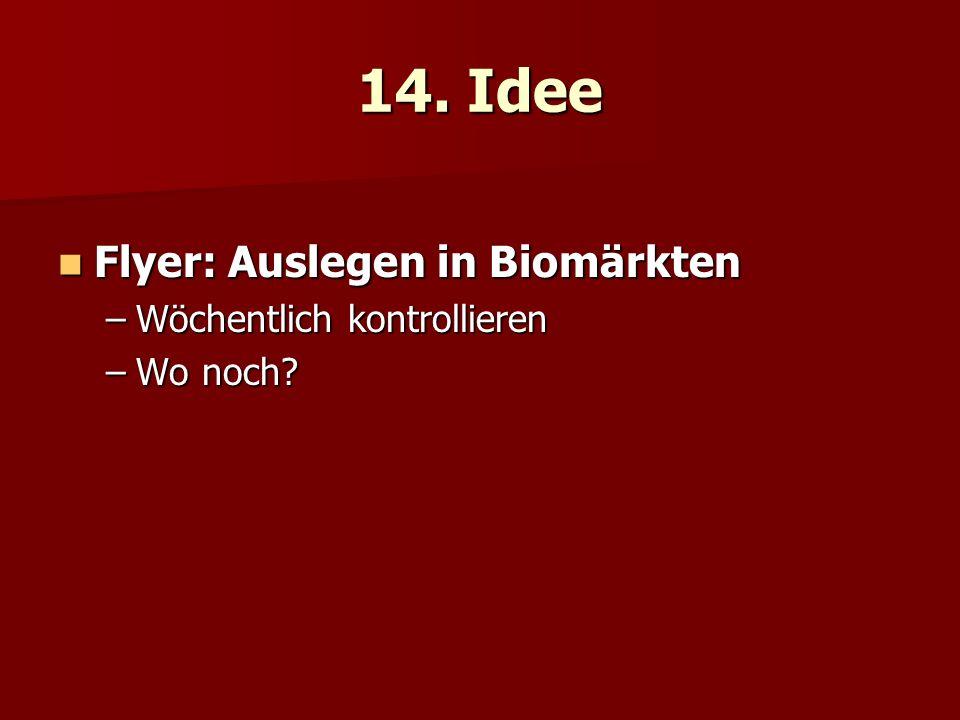 14. Idee Flyer: Auslegen in Biomärkten Flyer: Auslegen in Biomärkten –Wöchentlich kontrollieren –Wo noch?