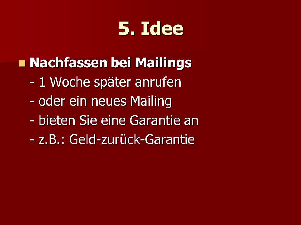 5. Idee Nachfassen bei Mailings Nachfassen bei Mailings - 1 Woche später anrufen - oder ein neues Mailing - bieten Sie eine Garantie an - z.B.: Geld-z