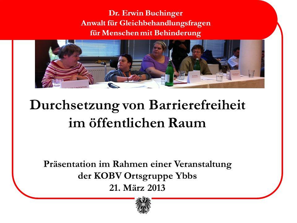Durchsetzung von Barrierefreiheit im öffentlichen Raum Präsentation im Rahmen einer Veranstaltung der KOBV Ortsgruppe Ybbs 21. März 2013 Dr. Erwin Buc