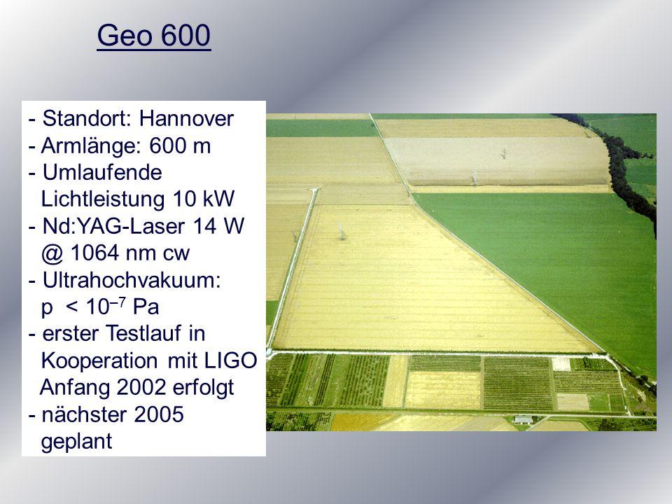 Geo 600 - Standort: Hannover - Armlänge: 600 m - Umlaufende Lichtleistung 10 kW - Nd:YAG-Laser 14 W @ 1064 nm cw - Ultrahochvakuum: p < 10 –7 Pa - ers