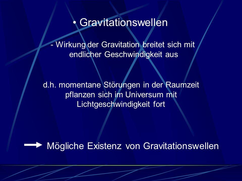 Gravitationswellen - Wirkung der Gravitation breitet sich mit endlicher Geschwindigkeit aus Mögliche Existenz von Gravitationswellen d.h. momentane St