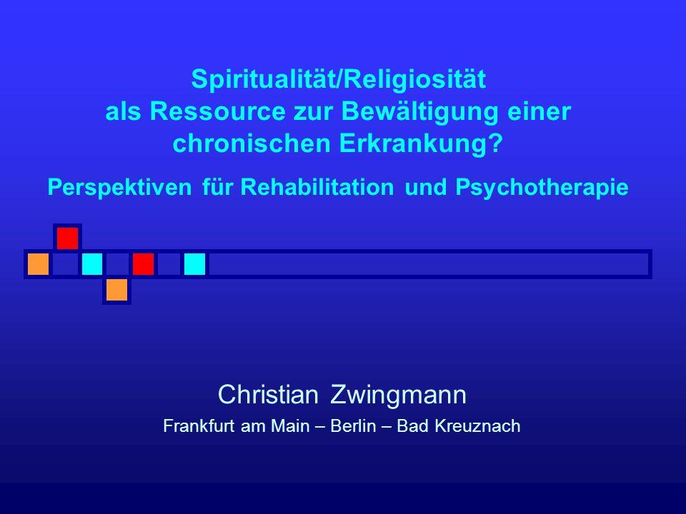 Spiritualität/Religiosität als Ressource zur Bewältigung einer chronischen Erkrankung? Perspektiven für Rehabilitation und Psychotherapie Christian Zw