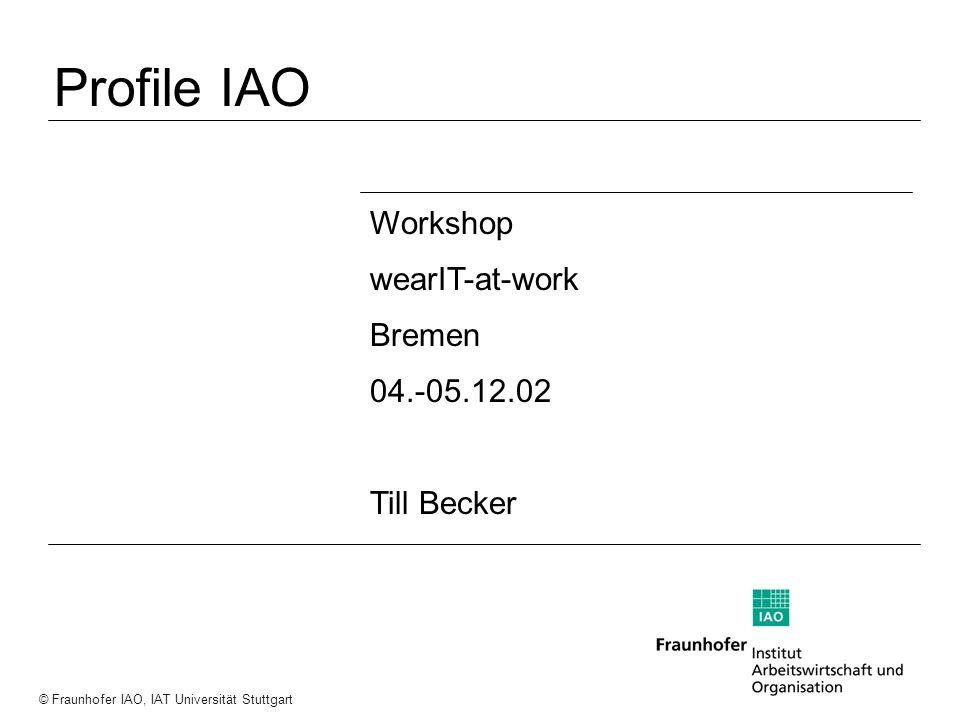 a a a © Fraunhofer IAO, IAT Universität Stuttgart Workshop wearIT-at-work Bremen 04.-05.12.02 Till Becker Profile IAO