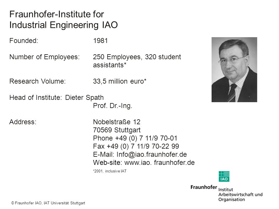 a a a © Fraunhofer IAO, IAT Universität Stuttgart Locations of Fraunhofer-Gesellschaft Fraunhofer-Establishments abroad: Fraunhofer USA with locations in – Boston (Massachusetts) – Pittsburgh (Pennsylvania) – Plymouth (Michigan) – Providence (Rhode Island) – Newark (Delaware) – College Park (Maryland) – Peoria (Illinois) Fraunhofer associated offices in Asia: – Beijing (China) – Singapore – Jakarta (Indonesien) – Tokio (Japan)