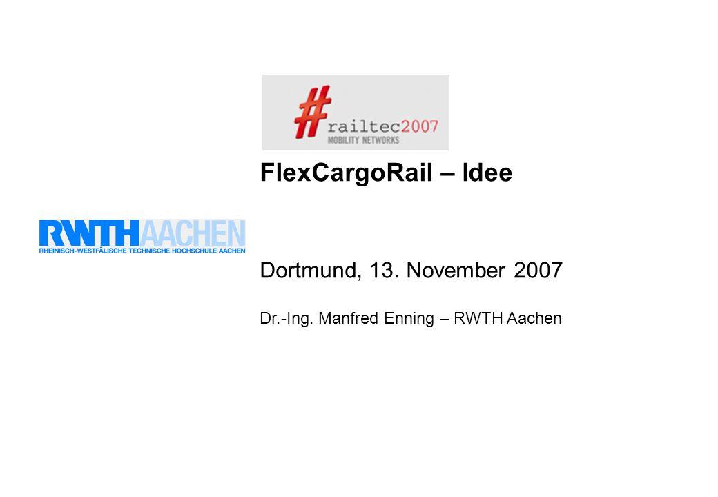 FlexCargoRail – Idee Dortmund, 13. November 2007 Dr.-Ing. Manfred Enning – RWTH Aachen