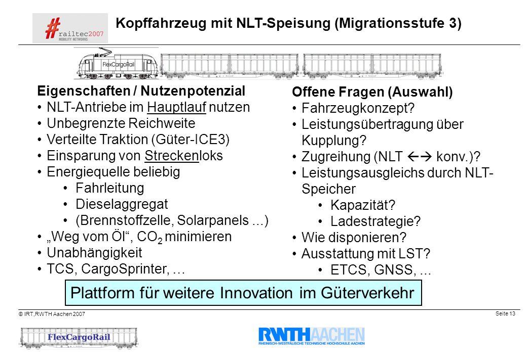 Seite 13 © IRT,RWTH Aachen 2007 Kopffahrzeug mit NLT-Speisung (Migrationsstufe 3) Eigenschaften / Nutzenpotenzial NLT-Antriebe im Hauptlauf nutzen Unb