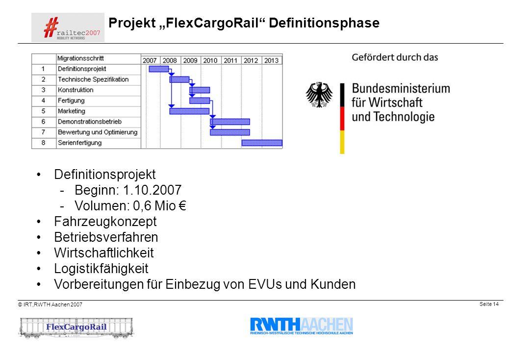 Seite 14 © IRT,RWTH Aachen 2007 Projekt FlexCargoRail Definitionsphase Definitionsprojekt -Beginn: 1.10.2007 -Volumen: 0,6 Mio Fahrzeugkonzept Betrieb