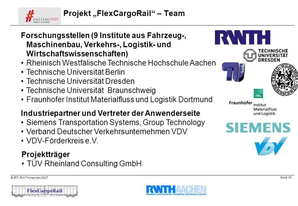 Seite 15 © IRT,RWTH Aachen 2007 Projekt FlexCargoRail – Team Forschungsstellen (9 Institute aus Fahrzeug-, Maschinenbau, Verkehrs-, Logistik- und Wirt