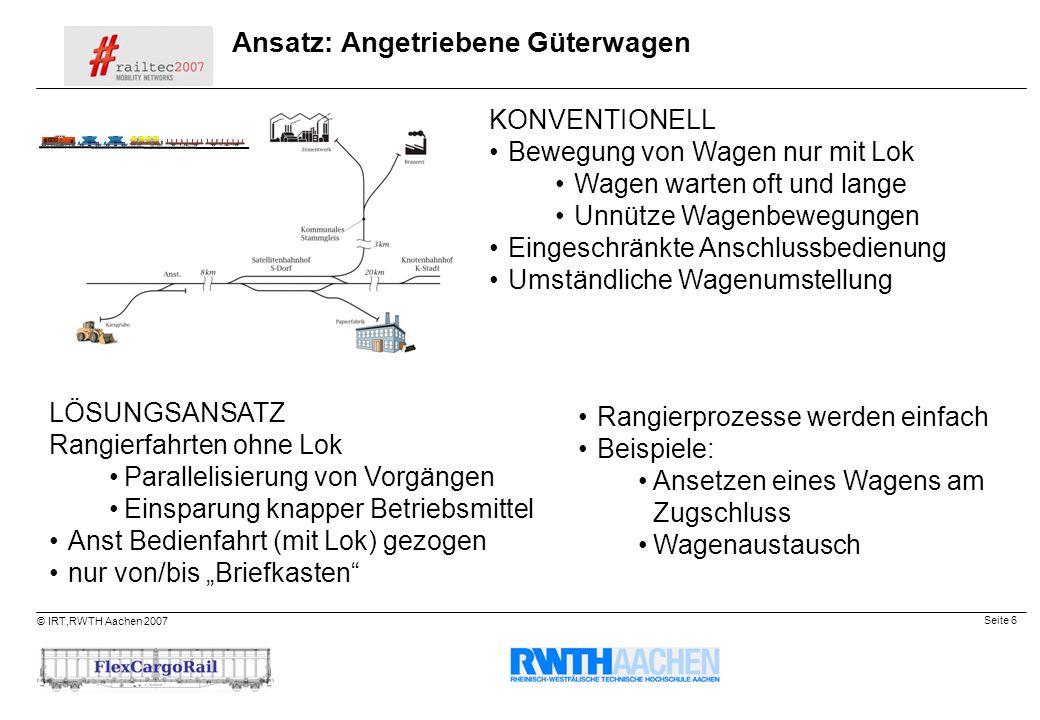 Seite 6 © IRT,RWTH Aachen 2007 Ansatz: Angetriebene Güterwagen KONVENTIONELL Bewegung von Wagen nur mit Lok Wagen warten oft und lange Unnütze Wagenbe